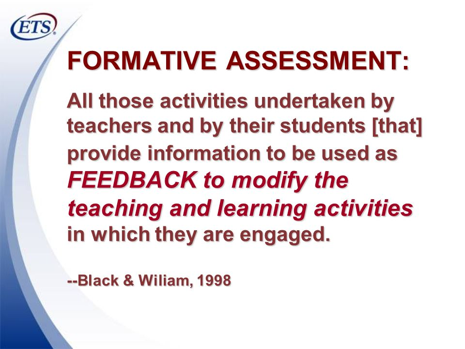 FORMATIVE ASSESSMENT: All those activities undertaken by teachers and by their students [that] provide information to be used as FEEDBACK to modify the teaching and learning activities in which they are engaged. --Black & Wiliam, 1998